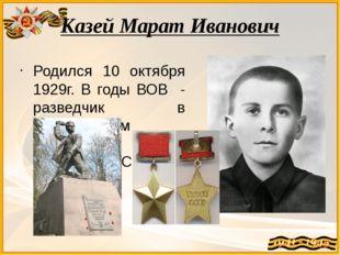 Казей Марат Иванович Родился 10 октября 1929г. В годы ВОВ - разведчик в парти