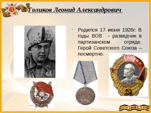 Голиков Леонид Александрович Родился 17 июня 1926г. В годы ВОВ - разведчик в