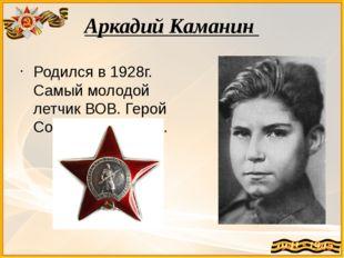Аркадий Каманин Родился в 1928г. Самый молодой летчик ВОВ. Герой Советского С