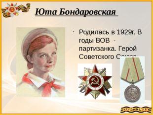 Юта Бондаровская Родилась в 1929г. В годы ВОВ - партизанка. Герой Советского