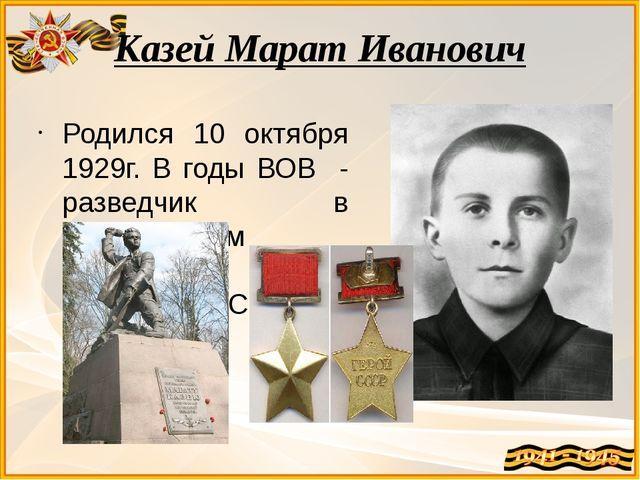 Казей Марат Иванович Родился 10 октября 1929г. В годы ВОВ - разведчик в парти...