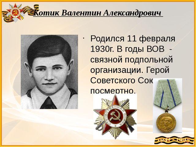 Котик Валентин Александрович Родился 11 февраля 1930г. В годы ВОВ - связной п...