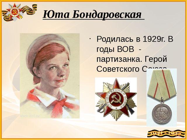 Юта Бондаровская Родилась в 1929г. В годы ВОВ - партизанка. Герой Советского...