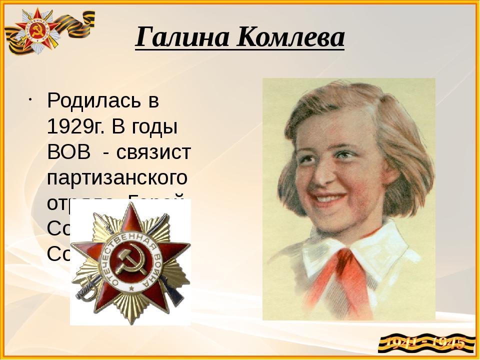 Галина Комлева Родилась в 1929г. В годы ВОВ - связист партизанского отряда. Г...