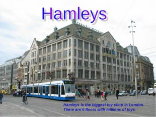 Hamleys is the biggest toy shop in London. There are 6 floors with millions o