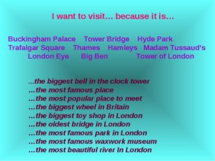 I want to visit… because it is… Buckingham Palace Tower Bridge Hyde Park Traf