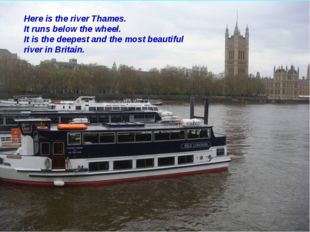 Here is the river Thames. It runs below the wheel. It is the deepest and the