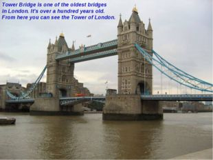 Tower Bridge is one of the oldest bridges in London. It's over a hundred year