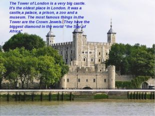 The Tower of London is a very big castle. It's the oldest place in London. It