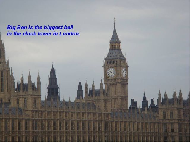 Big Ben is the biggest bell in the clock tower in London.