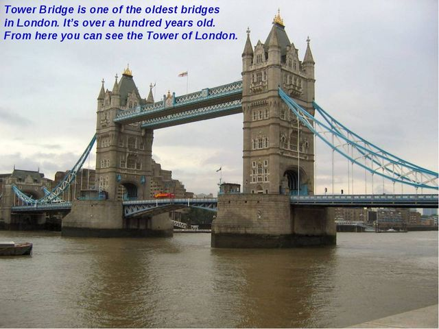 Tower Bridge is one of the oldest bridges in London. It's over a hundred year...
