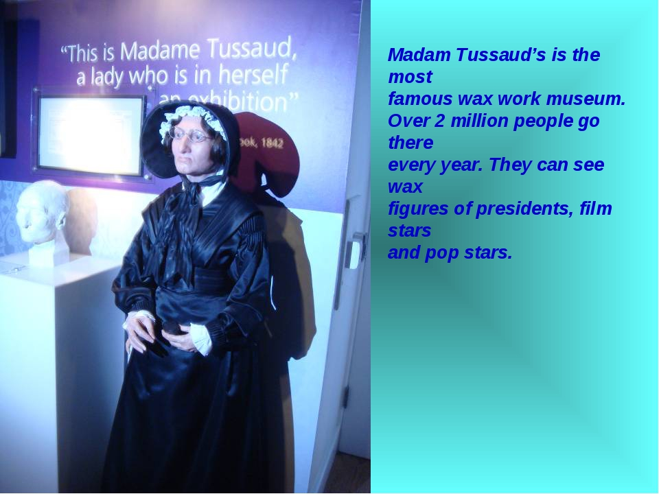 Madam Tussaud's is the most famous wax work museum. Over 2 million people go...