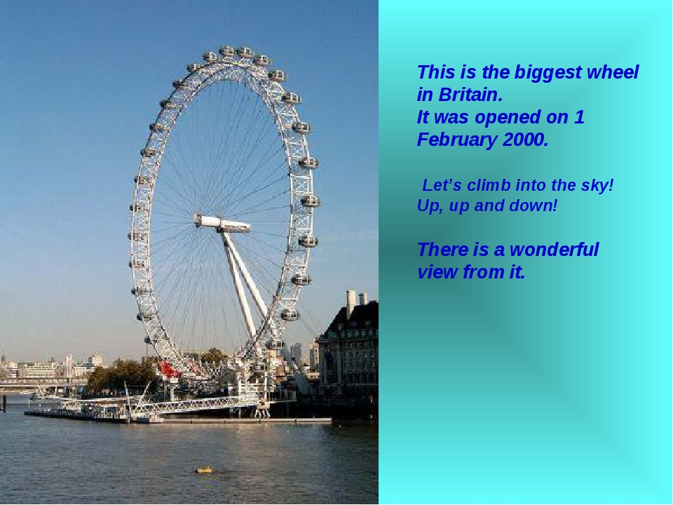 This is the biggest wheel in Britain. It was opened on 1 February 2000. Let's...