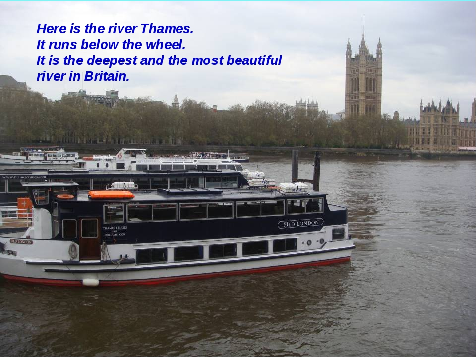 Here is the river Thames. It runs below the wheel. It is the deepest and the...