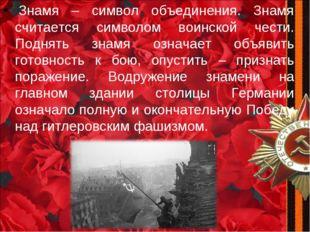 Знамя – символ объединения. Знамя считается символом воинской чести. Поднять