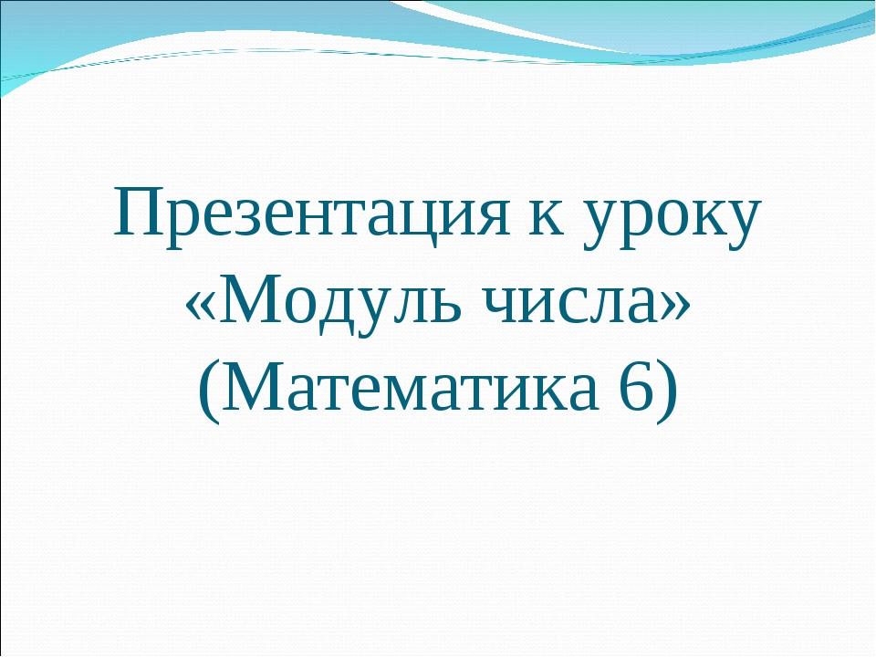 Презентация к уроку «Модуль числа» (Математика 6)