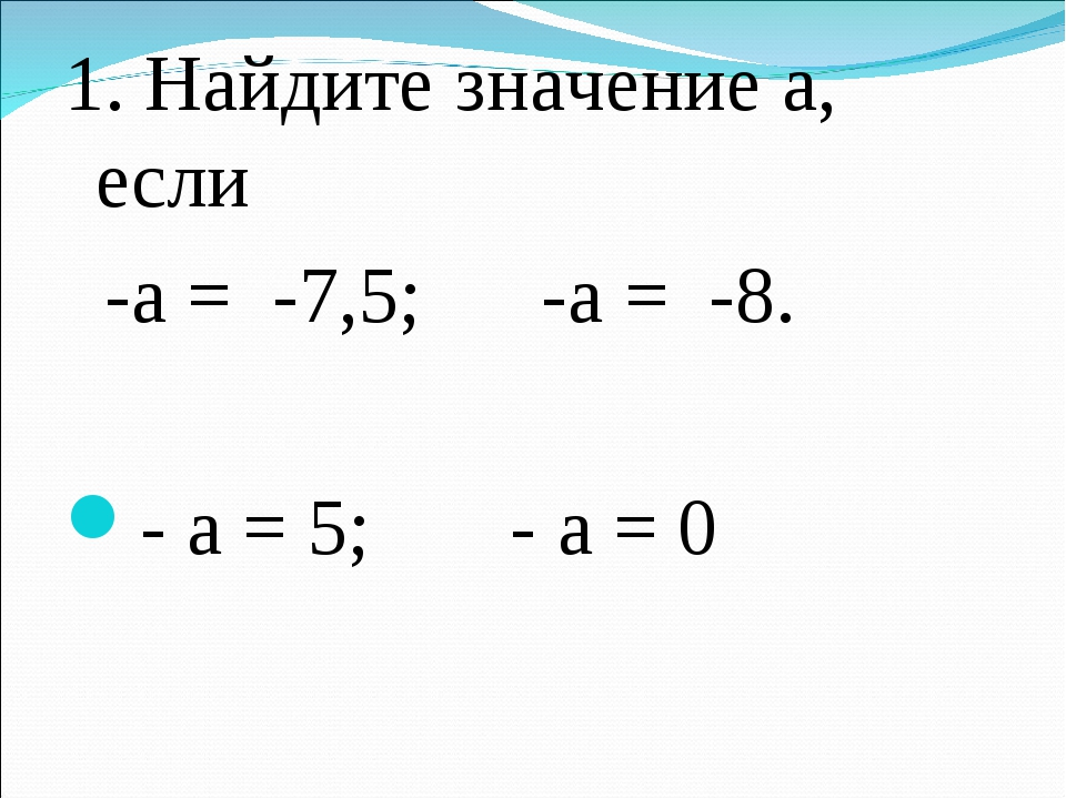 1. Найдите значение а, если -а = -7,5; -а = -8. - а = 5; - а = 0