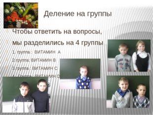 Деление на группы Чтобы ответить на вопросы, мы разделились на 4 группы 1. гр