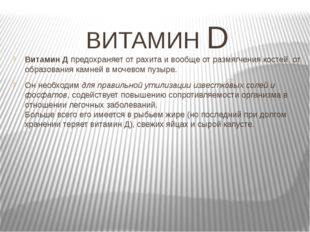 ВИТАМИН D Витамин Д предохраняет от рахита и вообще от размягчения костей, от