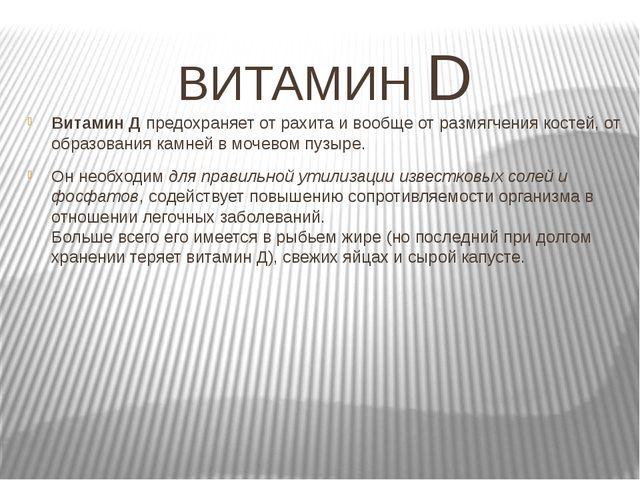 ВИТАМИН D Витамин Д предохраняет от рахита и вообще от размягчения костей, от...