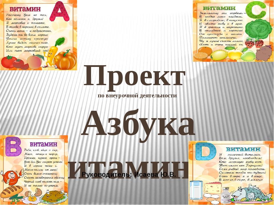 Проект по внеурочной деятельности Азбука витаминов Руководитель: Исаева Ю.В.