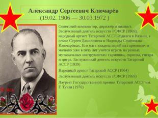 Александр Сергеевич Ключарёв (19.02. 1906 — 30.03.1972 ) Советскийкомпозито