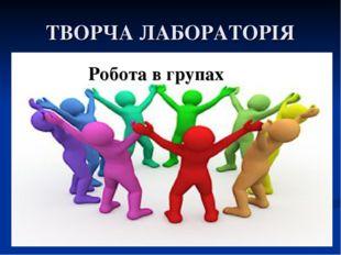 ТВОРЧА ЛАБОРАТОРІЯ Робота в групах