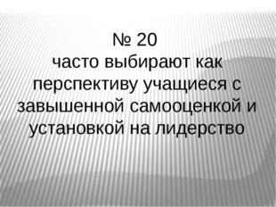 № 20 часто выбирают как перспективу учащиеся с завышенной самооценкой и устан