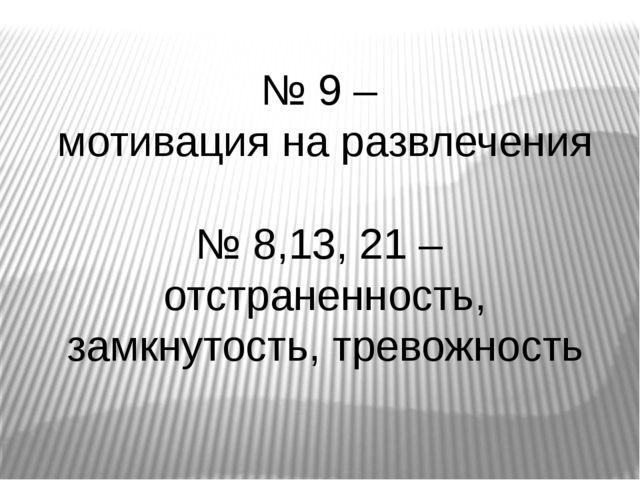 № 9 – мотивация на развлечения № 8,13, 21 – отстраненность, замкнутость, тре...