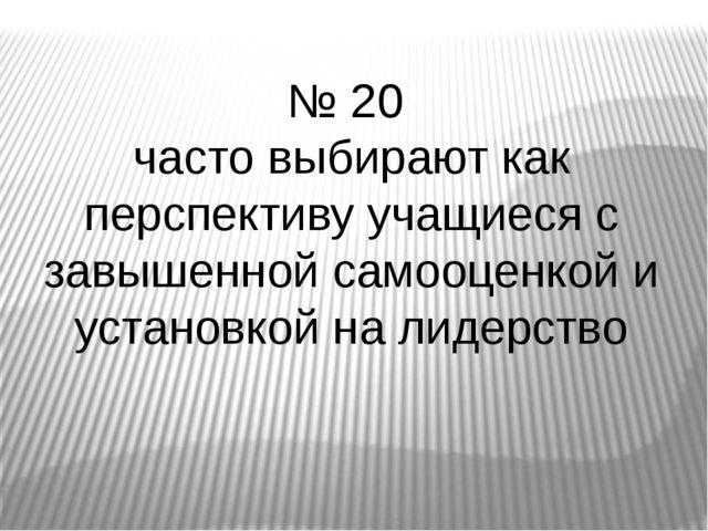 № 20 часто выбирают как перспективу учащиеся с завышенной самооценкой и устан...