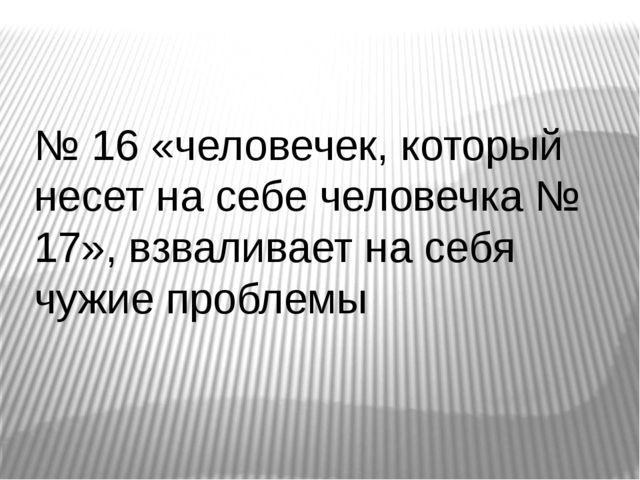 № 16 «человечек, который несет на себе человечка № 17», взваливает на себя чу...