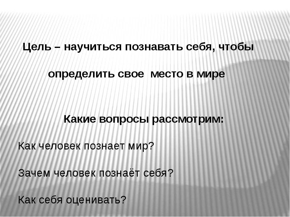 Какие вопросы рассмотрим: Как человек познает мир? Зачем человек познаёт себ...