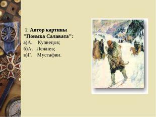 "1. Автор картины ""Поимка Салавата"": а)А. Кузнецов; б)А. Лежнев; в)Г. Мустафин."