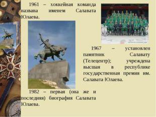 1961 – хоккейная команда названа именем Салавата Юлаева. 1982 – первая (она ж