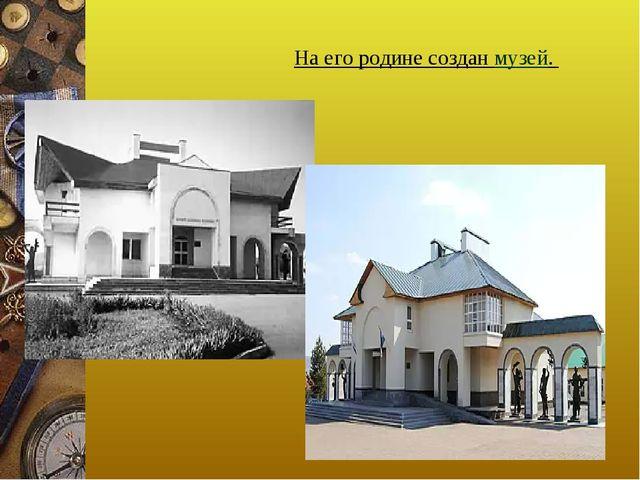 На его родине создан музей.