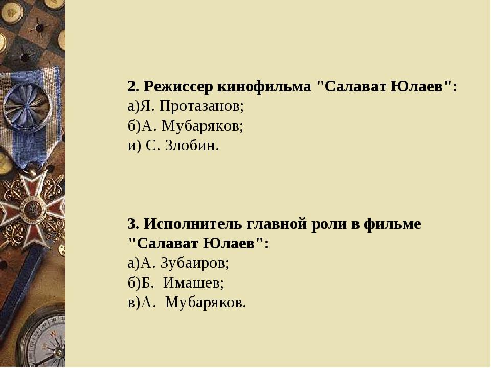 "2. Режиссер кинофильма ""Салават Юлаев"": а)Я. Протазанов; б)А. Мубаряков; и) С..."