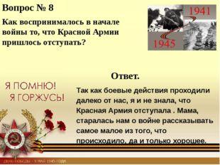 Вопрос № 8 Как воспринималось в начале войны то, что Красной Армии пришлось