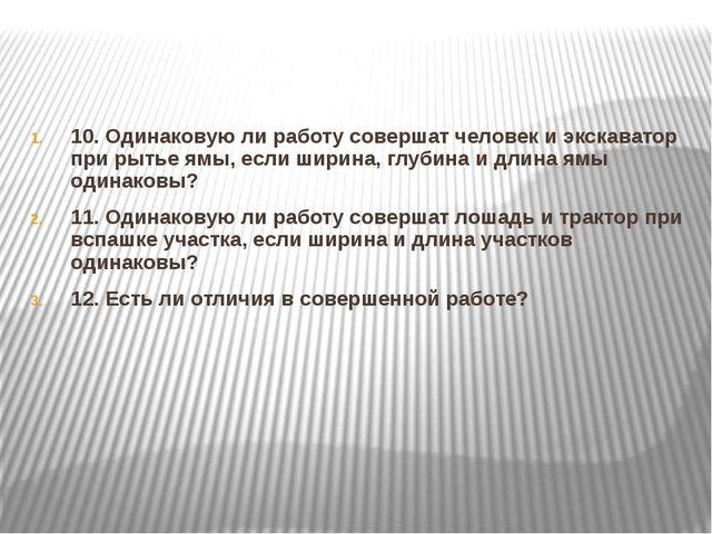 10. Одинаковую ли работу совершат человек и экскаватор при рытье ямы, если ши...