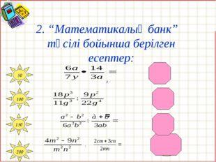 """2. """"Математикалық банк"""" тәсілі бойынша берілген есептер: = 100 50 150 200 4pg"""