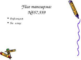 Үйге тапсырма: №557,559 Рефлексия Бағалау: