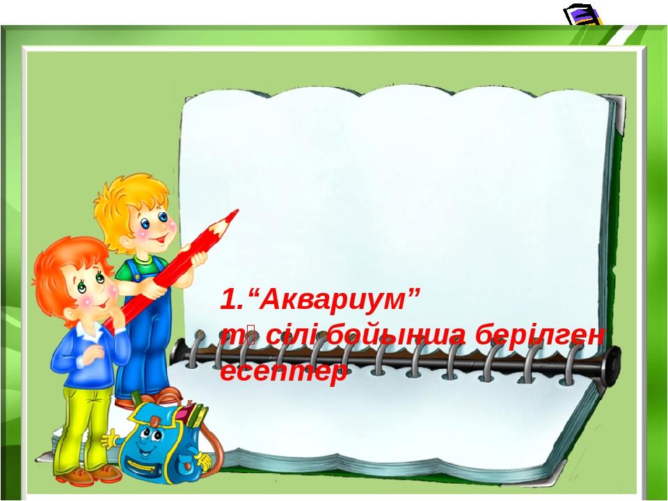 """1.""""Аквариум"""" тәсілі бойынша берілген есептер"""