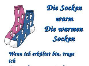 Die Socken warm Die warmen Socken Wenn ich erkältet bin, trage ich immer die