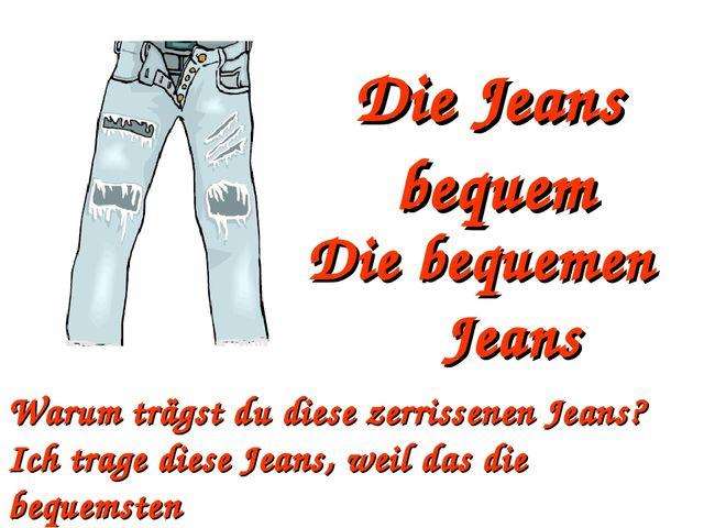 Die Jeans bequem Die bequemen Jeans Warum trägst du diese zerrissenen Jeans?...