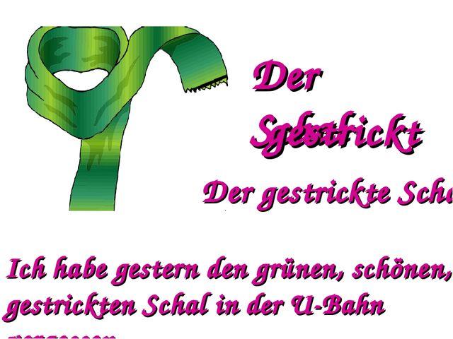 Der Schal gestrickt Der gestrickte Schal Ich habe gestern den grünen, schönen...