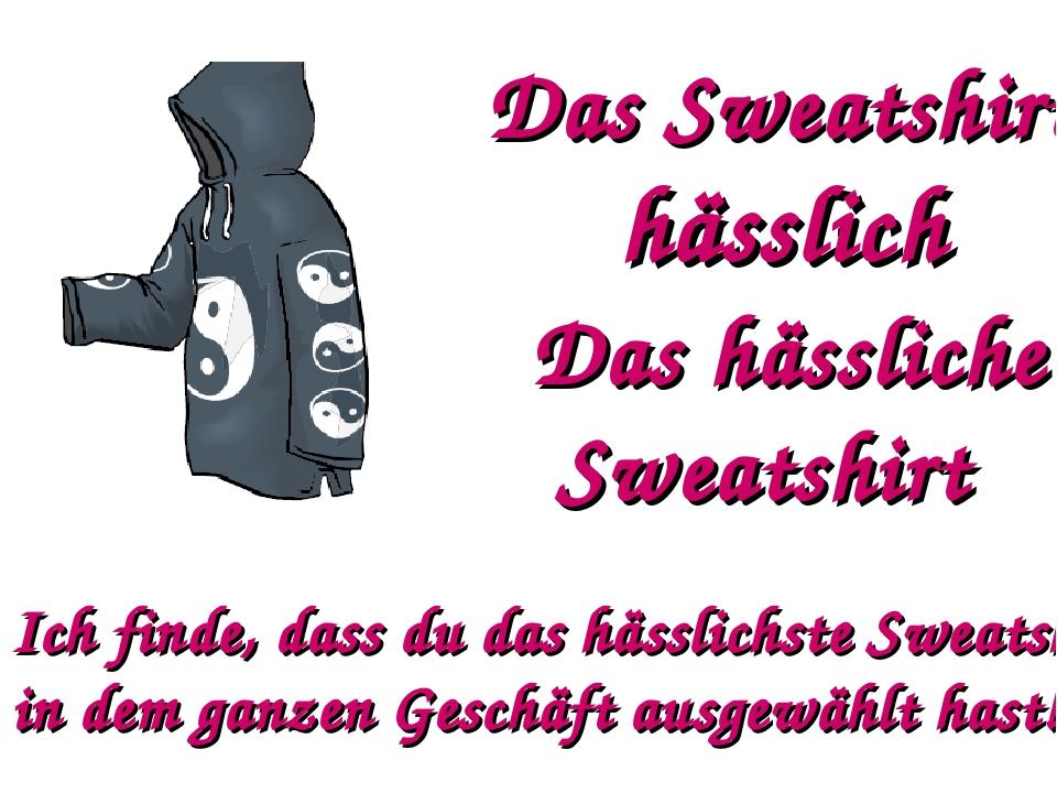 Das Sweatshirt hässlich Das hässliche Sweatshirt Ich finde, dass du das hässl...