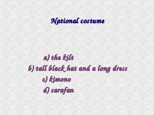 a) the kilt b) tall black hat and a long dress c) kimono d) sarafan National