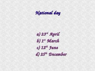 a) 23rd April b) 1st March c) 12th June d) 25th December National day
