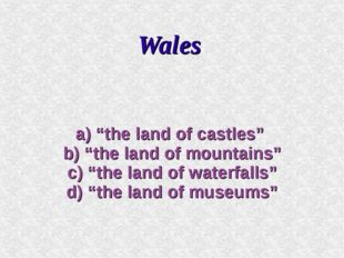 "Wales a) ""the land of castles"" b) ""the land of mountains"" c) ""the land of wat"