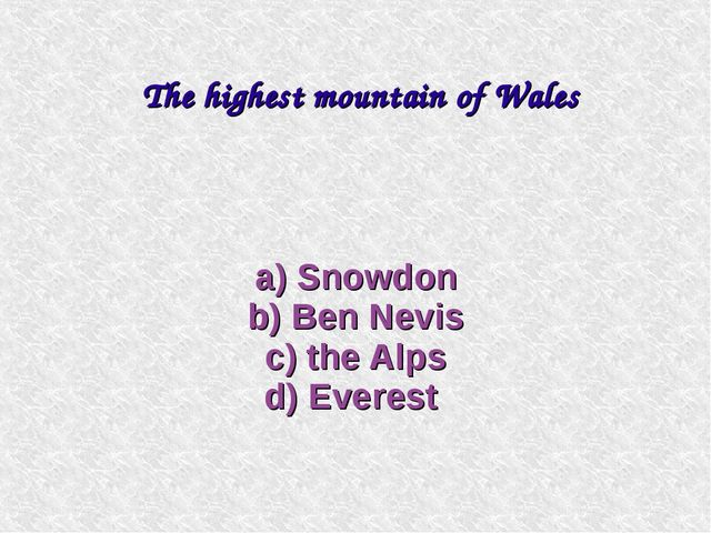 a) Snowdon b) Ben Nevis c) the Alps d) Everest The highest mountain of Wales