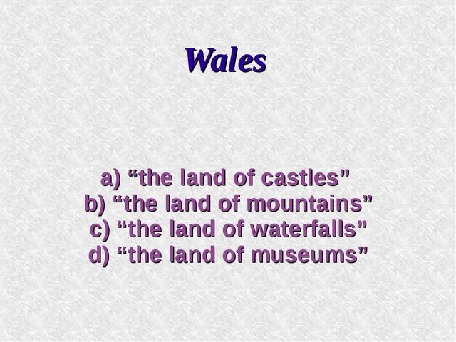 "Wales a) ""the land of castles"" b) ""the land of mountains"" c) ""the land of wat..."